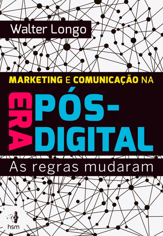 Marketing e Comunicação na Era Pós-digital — As regras mudaram (Walter Longo)