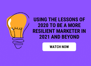 Using the lessons of 2020 to be a more resilient marketer in 2021 and beyond