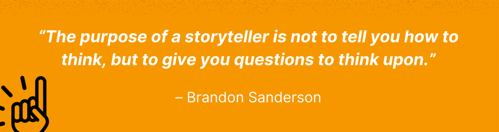 """Brandon Sanderson quote: """"The purpose of a storyteller is not to tell you how to think, but to give you questions to think upon."""""""