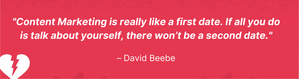 """David Beebe quote: """"Content Marketing is really like a first date. If all you do is talk about yourself, there won't be a second date."""""""
