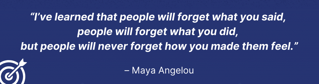 """Maya Angelou quote: """"I've learned that people will forget what you said, people will forget what you did, but people will never forget how you made them feel."""""""